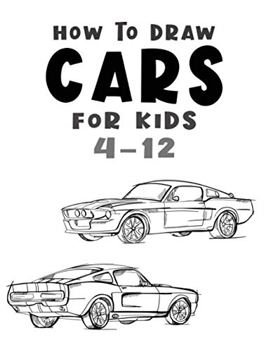 How to Draw Cars for Kids 4-12: How to Draw Cars Kids 4-12, Draw Cars and Trucks Boys 4-12, Draw Cars and Trucks Girls 4-12