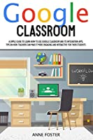 Google Classroom: A simple Guide to Learn How to Use Google Classroom and its Integration Apps. Tips on How Teachers can Make it More Engaging and Interactive For Their Students.