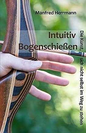 Intuitiv Bogenschiessen - Die Kunst, sich nicht selbst im Weg zu stehen