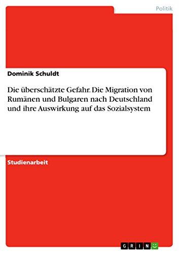 Die überschätzte Gefahr. Die Migration von Rumänen und Bulgaren nach Deutschland und ihre Auswirkung auf das Sozialsystem