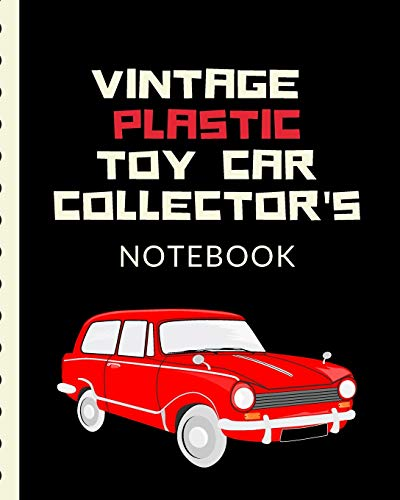 Vintage Plastic Toy Car Collector's Notebook: Automotive Customization Collecting Journal | Buyers | Motor Sports | Vintage Vehicles | Trucks and Trains | Pressed Steel | Wind Up | Limited Edition