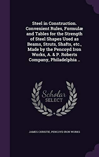 Steel in Construction. Convenient Rules, Formulae and Tables for the Strength of Steel Shapes Used as Beams, Struts, Shafts, Etc., Made by the Pencoyd ... A. & P. Roberts Company, Philadelphia ..