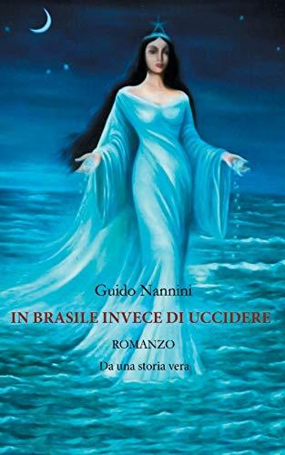 In Brasile Invece di Uccidere: Romanzo Da una storia vera