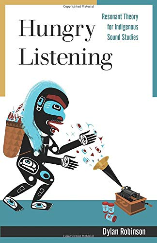 Hungry Listening: Resonant Theory for Indigenous Sound Studies (Indigenous Americas)