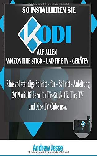 SO INSTALLIEREN SIE KODI AUF ALLEN AMAZON FIRE STICK - UND FIRE TV - GERÄTEN: Eine vollständige Schritt - für - Schritt - Anleitung 2019 mit Bildern für FireStick 4K, Fire TV und Fire TV Cube usw.