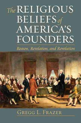 The Religious Beliefs of America's Founders: Reason, Revelation, and Revolution (American Political Thought)