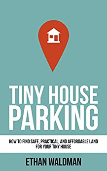 Tiny House Parking: How to Find Safe, Practical, and Affordable Land for Your Tiny House by [Ethan Waldman]
