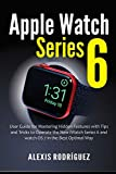 Apple Watch Series 6: User Guide for Mastering Hidden Features with Tips and Tricks to Operate the New iWatch Series 6 and watchOS 7 in the Best Optimal Way
