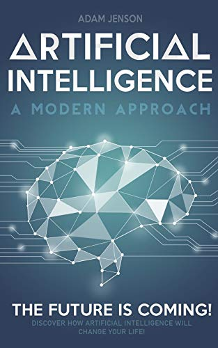 Artificial intelligence a modern approach: The future is coming, discover how artificial intelligence will change your life!