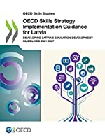 Oecd Skills Studies Oecd Skills Strategy Implementation Guidance for Latvia Developing Latvia's Education Development Guidelines 2021-2027