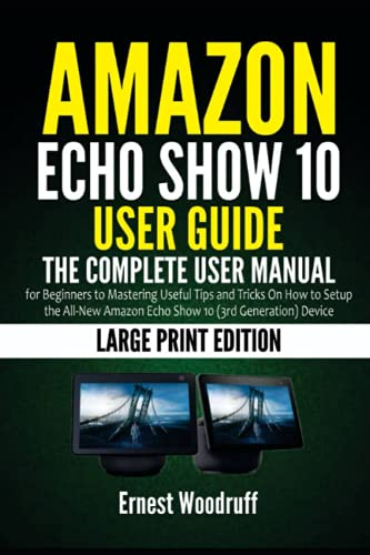 Amazon Echo Show 10 User Guide: The Complete User Manual for Beginners to Mastering Useful Tips and Tricks On How to Setup the All-New Amazon Echo Show 10 (3rd Generation) Device (Large Print Edition)