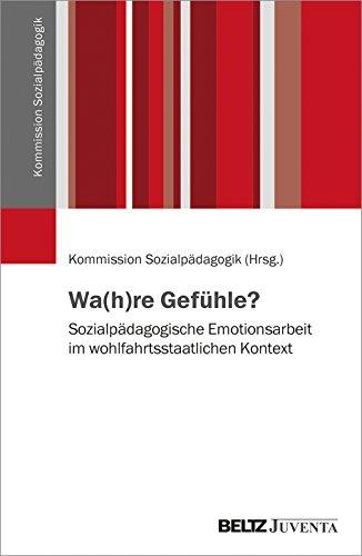 Wa(h)re Gefühle?: Sozialpädagogische Emotionsarbeit im wohlfahrtsstaatlichen Kontext (Veröffentlichungen der Kommission Sozialpädagogik)