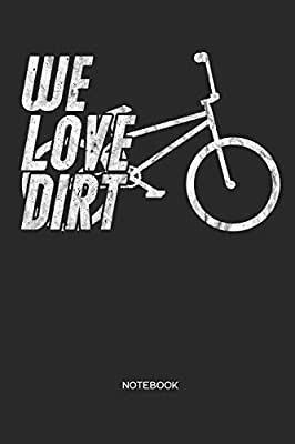 We Love Dirt | Notebook: Bicycle BMX notebook | Gift for cyclists, bike, BMX and racing BMX fans, children, teenagers, women and men