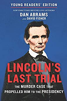 Lincoln's Last Trial Young Readers' Edition: The Murder Case That Propelled Him to the Presidency by [David Fisher, Dan Abrams]