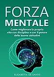 Forza Mentale: Come migliorare la propria vita con disciplina e con il potere delle buone ...