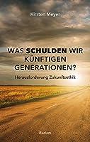 Was schulden wir kuenftigen Generationen?: Herausforderung Zukunftsethik