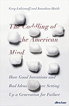 The Coddling of the American Mind: How Good Intentions and Bad Ideas Are Setting Up a Generation for Failure by [Jonathan Haidt, Greg Lukianoff]