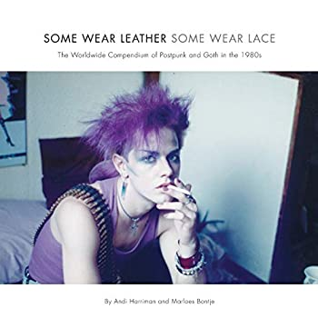 Some Wear Leather Some Wear Lace  The Worldwide Compendium of Postpunk and Goth in the 1980s