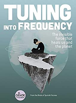 Tuning into Frequency: The Invisible Force That Heals Us and the Planet (Alice in Futureland) by [Sputnik Futures]