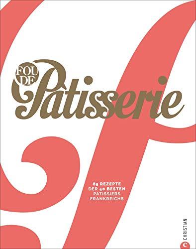 Fou de Patisserie. 85 Rezepte der 40 besten Patissiers Frankreichs. Das neue moderne Standardwerk der französischen Backkunst mit Step-by-Step Anleitungen und Profi-Tipps in hochwertiger Ausstattung.