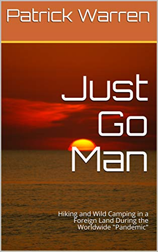 Just Go Man: Hiking and Wild Camping in a Foreign Land During the Worldwide