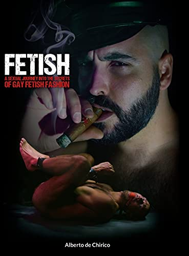 FETISH: A SEXUAL JOURNEY INTO THE SECRETS OF GAY FETISH FASHION