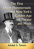 The First Oscar Hammerstein and New York's Golden Age of Theater and Music