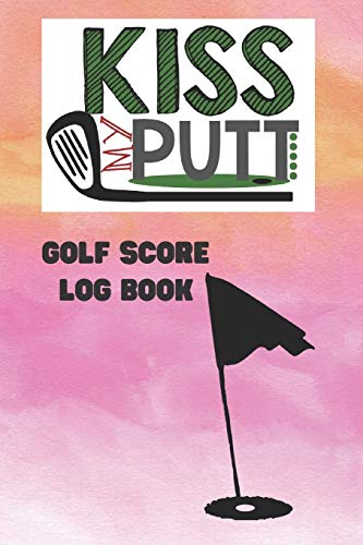 Kiss My Putt: Golf Score Log Book: Record Log / Notebook / Diary / Sheet ( Track Your Daily Game Stats And Performance, Scorecard Template, Lined Notes Section ) (Sport Journal, Band 14)
