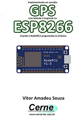 Implementando um servidor GPS com latitude e longitude no ESP8266 Usando o NodeMCU programado no Arduino (Portuguese Edition)