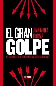 "El gran golpe: El ""caso Hedilla"" o cómo Franco se quedó con Falange (Spanish Edition) par [Joan Maria Thomàs Andreu]"