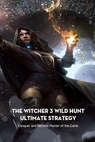 The Witcher 3 Wild Hunt Ultimate Strategy: Conquer and Become Master of the Game: Tips and Tricks to Conquer The Witcher 3 (English Edition)