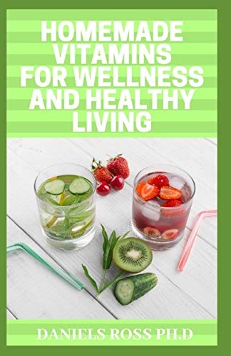 HOMEMADE VITAMINS FOR WELLNESS AND HEALTHY LIVING: Quick & Easy Homemade Vitamin Drinks Made From Fruits & Vegetables