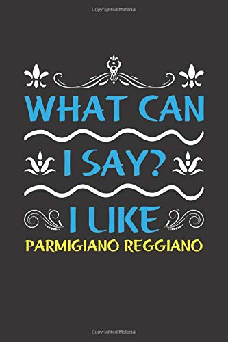 What Can I Say? I Like Parmigiano Reggiano: Funny Lined Journal Notebook For Food Lovers Who Loves Parmigiano Reggiano