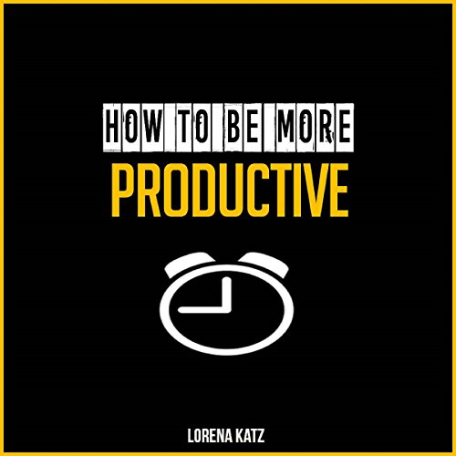 How to Be More Productive Audiobook By Lorena Katz cover art