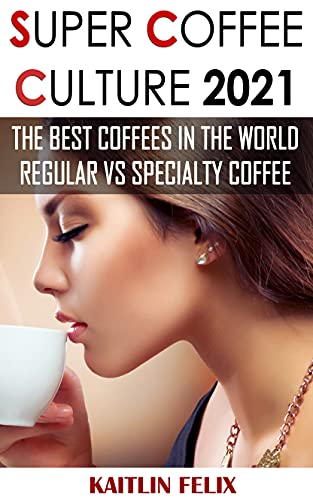 Super Coffee Culture 2021: The Best Coffees In The World: Regular VS Specialty Coffee (English Edition)