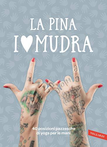 I love Mudra: 40 posizioni pazzesche di yoga per le mani