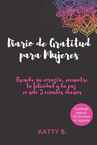 Diario de Gratitud para Mujeres: Escuche su corazón, encuentre la felicidad y la paz en solo 5 minutos diarios; Gratitude Journal for Women in Spanish ... 6'x9' (DIARIO DE GRATITUD EN ESPAÑOL)