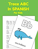Trace ABC In Spanish For Kids: Printing Practice Worksheets To Learn The Alphabet In Spanish (Trace ABC Books For Toddlers) (Spanish Edition)