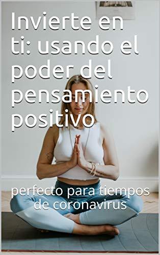 Invierte en ti: usando el poder del pensamiento positivo: perfecto para tiempos de coronavirus