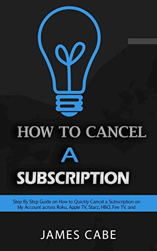 How to Cancel a Subscription : Step By Step Guide on How to Quickly Cancel a Subscription on My Account across Roku, Apple TV, Starz, HBO, Fire TV, and others (English Edition)