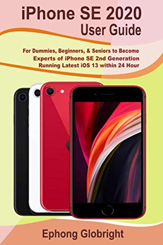 iPhone SE 2020 User Guide: For Dummies, Beginners, & Seniors to Become Experts of iPhone SE 2nd Generation Running Latest iOS 13 within 24 Hour