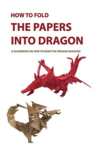 How To Fold The Papers Into Dragon- A Guidebook On How To Make The Origami Dragons: Origami Book For Beginners, Japanese Art Of Paper Folding