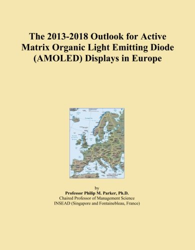 The 2013-2018 Outlook for Active Matrix Organic Light Emitting Diode (AMOLED) Displays in Europe