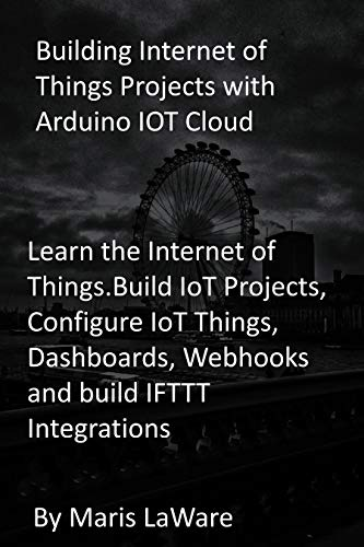 Building Internet of Things Projects with Arduino IOT Cloud: Learn the Internet of Things.Build IoT Projects, Configure IoT Things, Dashboards, Webhooks and build IFTTT Integrations (English Edition)