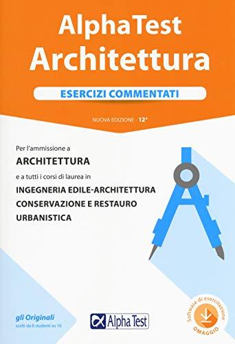 Alpha Test architettura. Esercizi commentati. Per l'ammissione a architettura e a tutti i corsi di laurea in ingegneria edile-architettura, ... urbanistica. Con software di simulazione