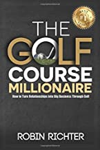 The Golf Course Millionaire: How To Turn Relationships Into Big Business Through Golf