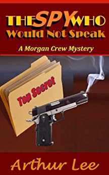 The Spy Who Would Not Speak (Morgan Crew Murder Mystery Series Book 6) by [Art Lee]