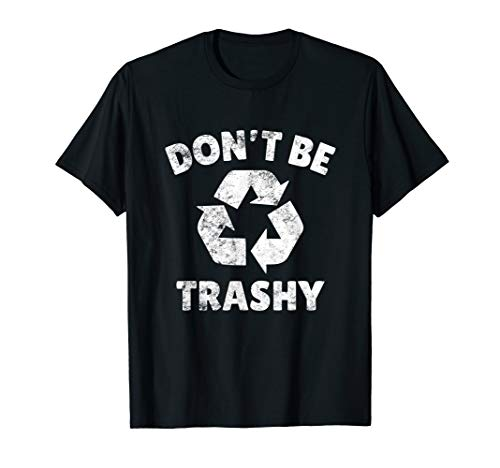 Don't Be Trashy Recycling Earth Lover Zero Waste Anti Trash T-Shirt