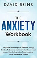 The Anxiety Workbook: The 7-Week Proven Cognitive Behavioral Therapy Exercises to Overcome and Prevent Anxiety and Social Anxiety Disorder, Depression, Stress, Emotional Trauma and Negative Thinking. (Anxiety Therapies)