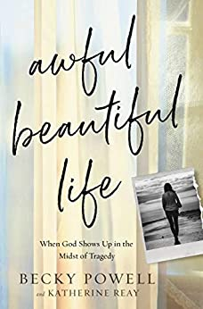 Awful Beautiful Life: When God Shows Up in the Midst of Tragedy by [Becky Powell, Katherine Reay]